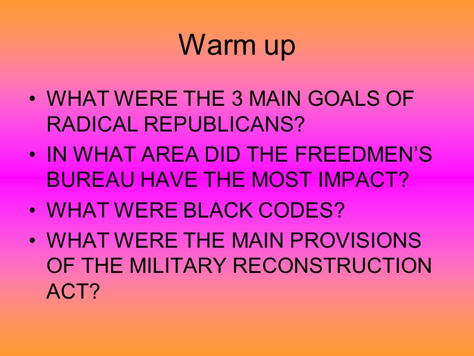 Warm up WHAT WERE THE 3 MAIN GOALS OF RADICAL REPUBLICANS