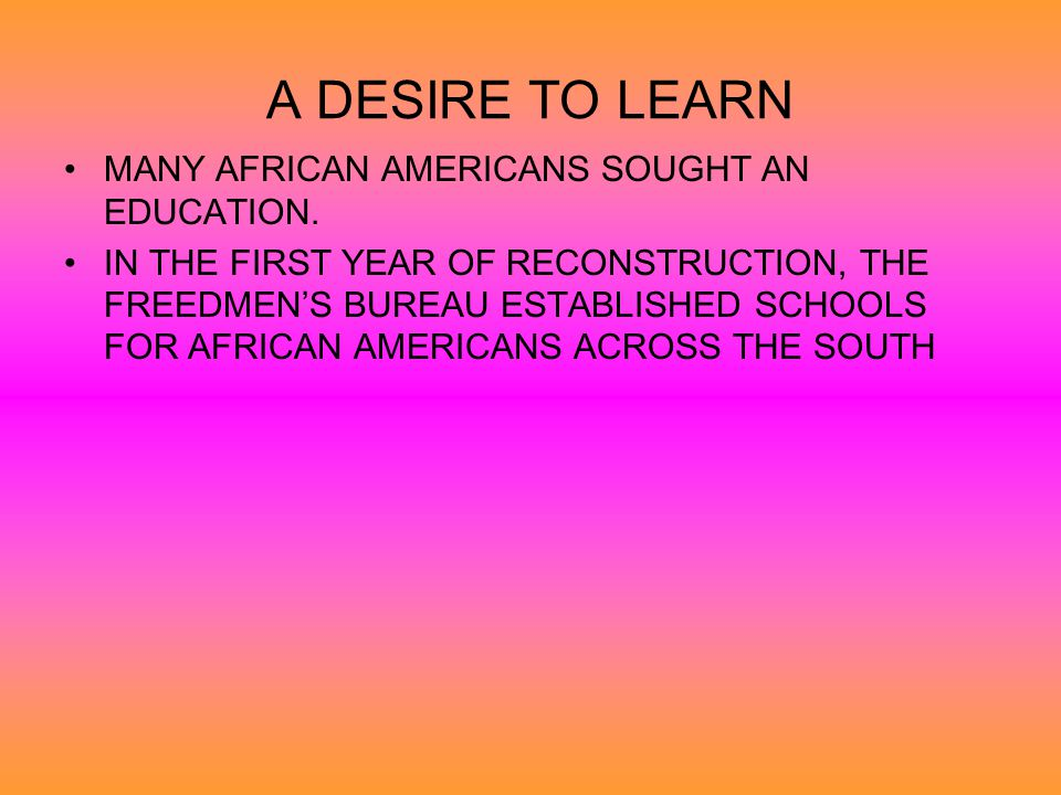 A DESIRE TO LEARN MANY AFRICAN AMERICANS SOUGHT AN EDUCATION.