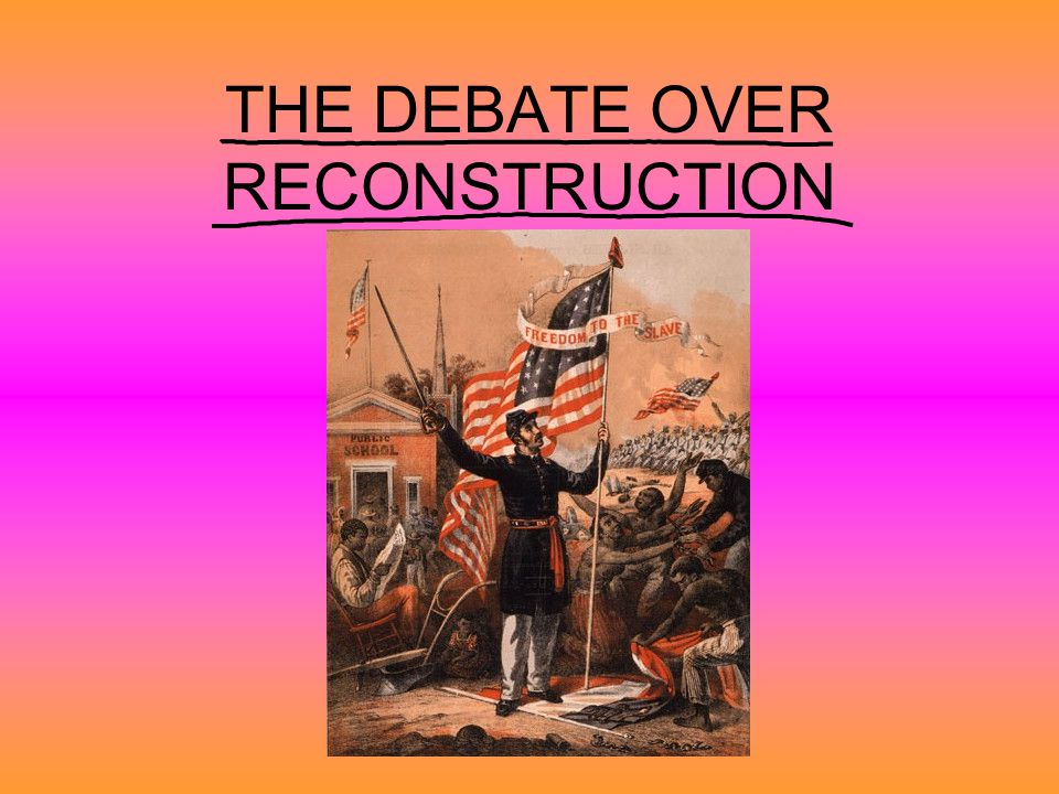 THE DEBATE OVER RECONSTRUCTION