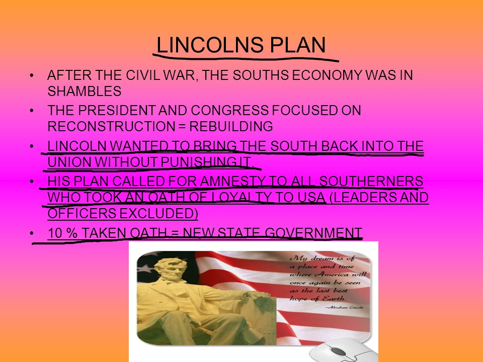 LINCOLNS PLAN AFTER THE CIVIL WAR, THE SOUTHS ECONOMY WAS IN SHAMBLES