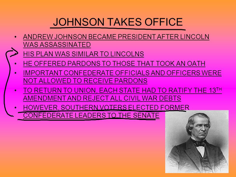 JOHNSON TAKES OFFICE ANDREW JOHNSON BECAME PRESIDENT AFTER LINCOLN WAS ASSASSINATED. HIS PLAN WAS SIMILAR TO LINCOLNS.
