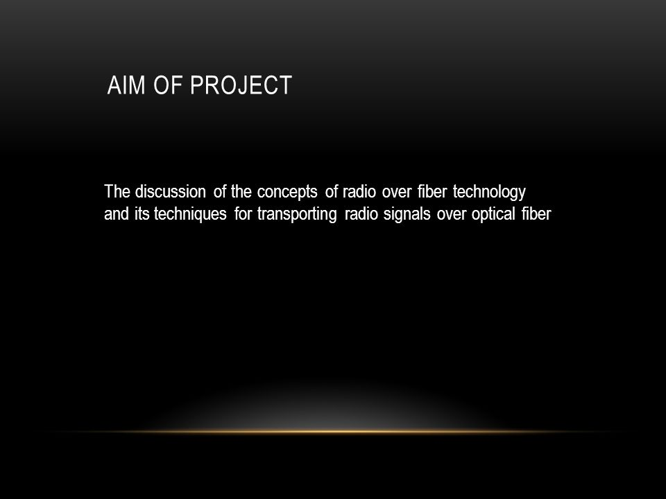 Aim of project The discussion of the concepts of radio over fiber technology and its techniques for transporting radio signals over optical fiber.