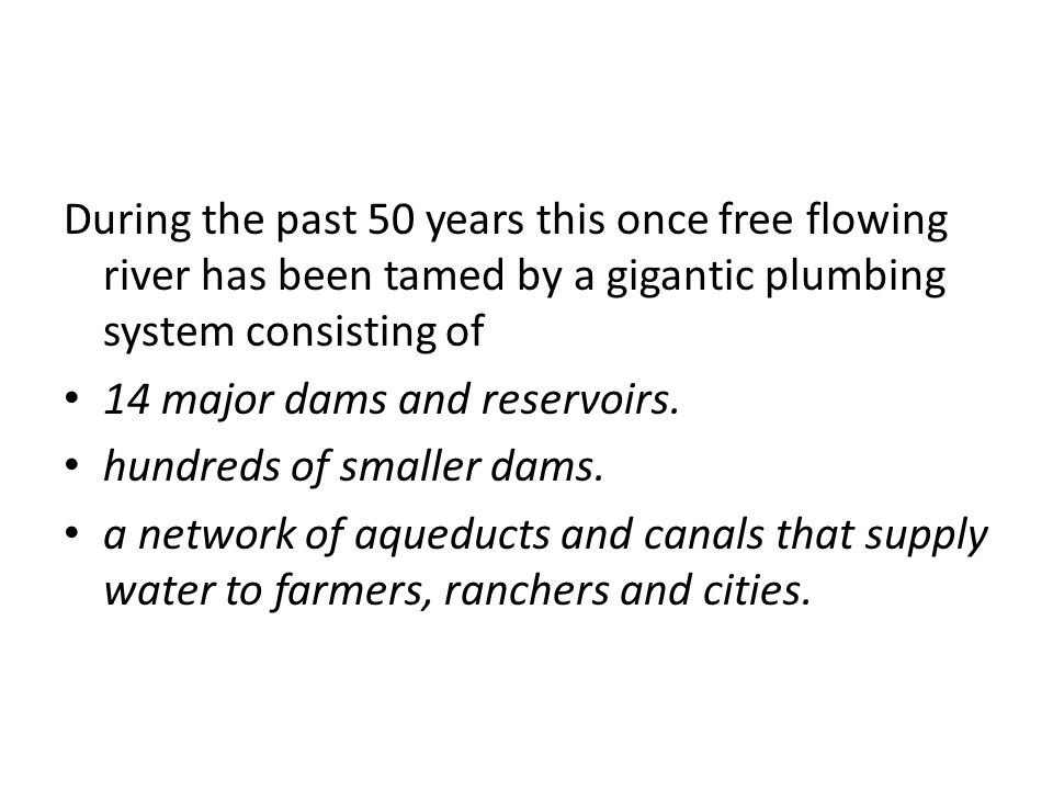 During the past 50 years this once free flowing river has been tamed by a gigantic plumbing system consisting of