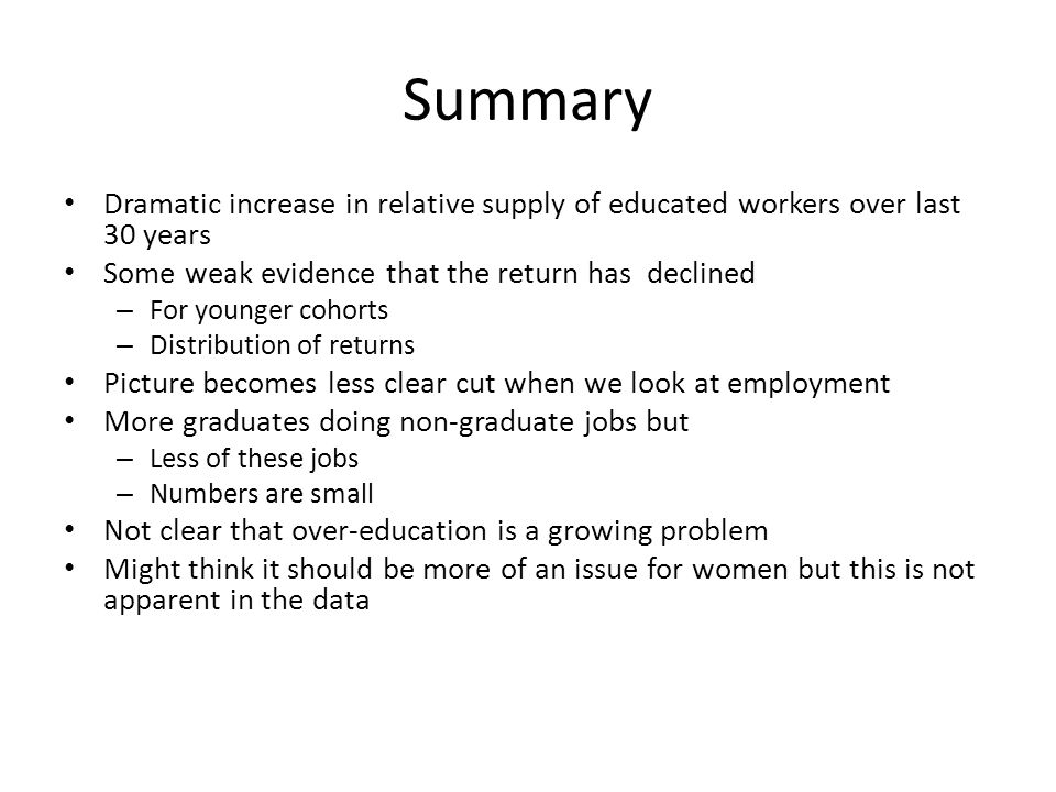 Summary Dramatic increase in relative supply of educated workers over last 30 years. Some weak evidence that the return has declined.