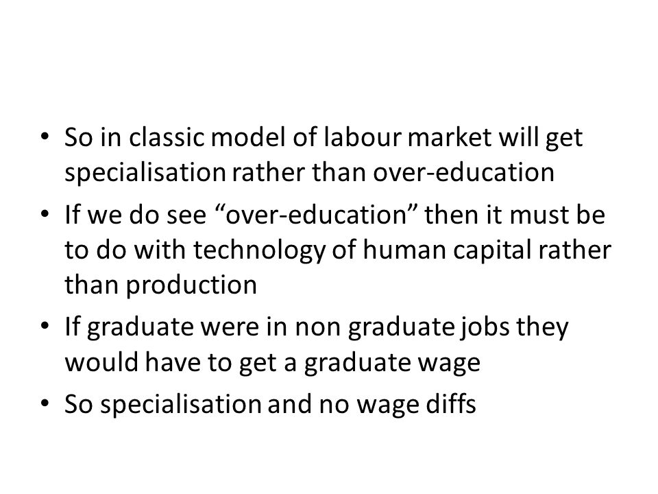So in classic model of labour market will get specialisation rather than over-education