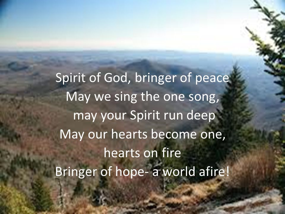 Spirit of God, bringer of peace May we sing the one song, may your Spirit run deep May our hearts become one, hearts on fire Bringer of hope- a world afire!