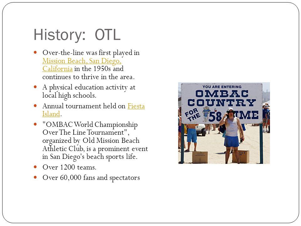 History: OTL Over-the-line was first played in Mission Beach, San Diego, California in the 1950s and continues to thrive in the area.