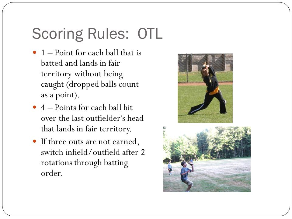 Scoring Rules: OTL 1 – Point for each ball that is batted and lands in fair territory without being caught (dropped balls count as a point).
