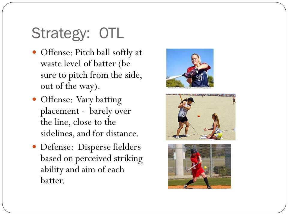Strategy: OTL Offense: Pitch ball softly at waste level of batter (be sure to pitch from the side, out of the way).