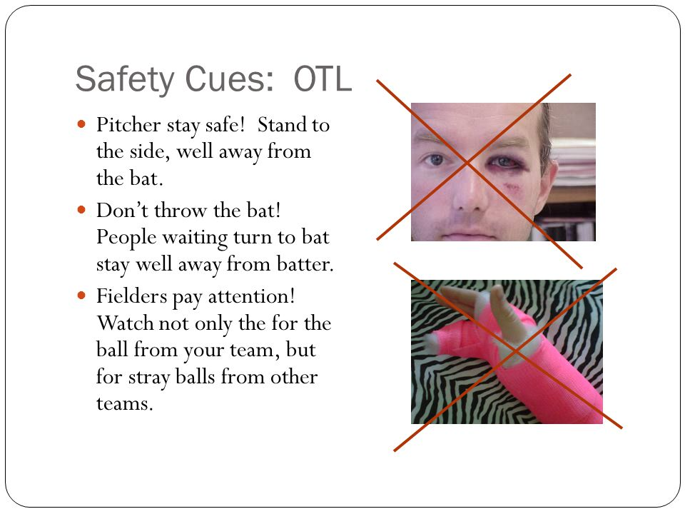 Safety Cues: OTL Pitcher stay safe! Stand to the side, well away from the bat.