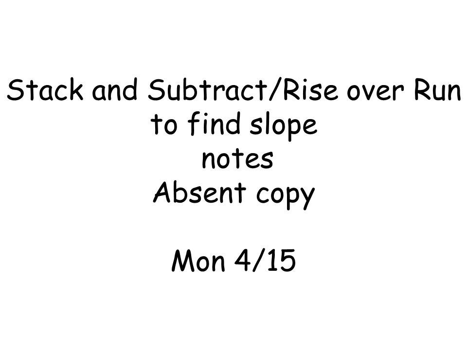 Stack and Subtract/Rise over Run to find slope notes Absent copy Mon 4/15