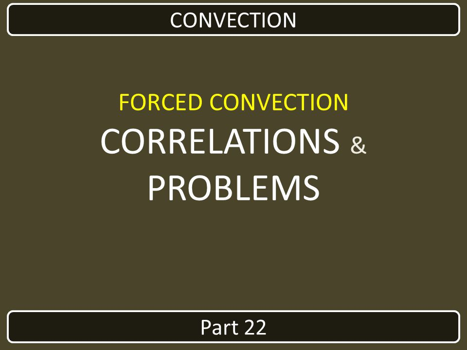 CONVECTION FORCED CONVECTION CORRELATIONS & PROBLEMS Part 22