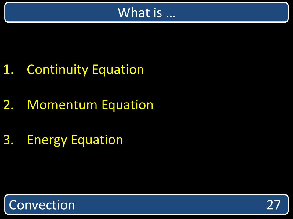 What is … Continuity Equation Momentum Equation Energy Equation Convection 27