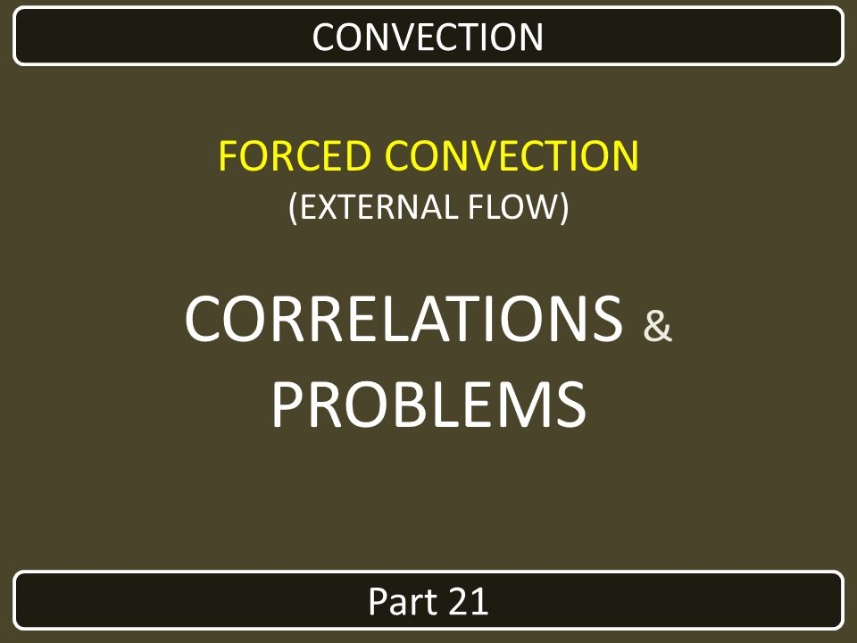 CORRELATIONS & PROBLEMS FORCED CONVECTION CONVECTION Part 21