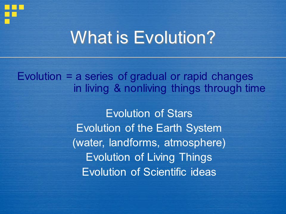 What is Evolution Evolution = a series of gradual or rapid changes in living & nonliving things through time.