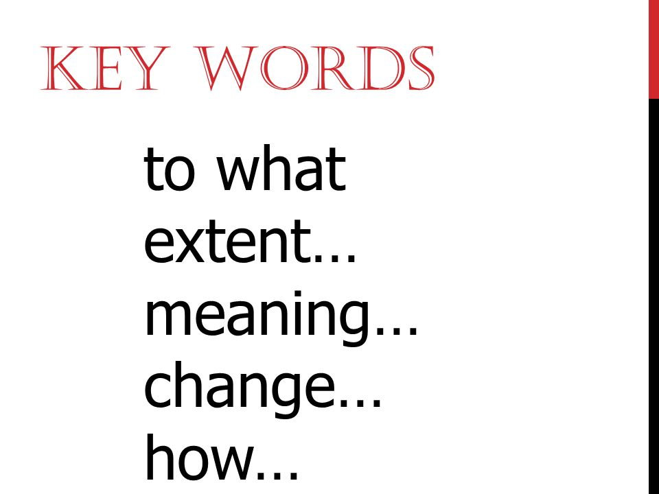 Key Words to what extent… meaning… change… how…