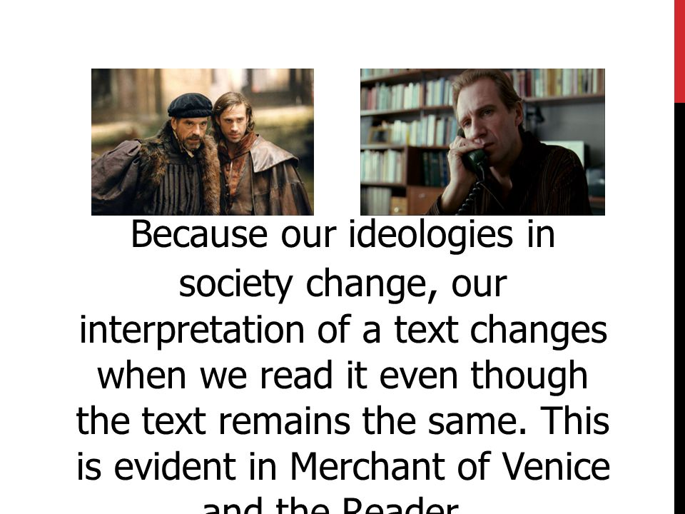 Because our ideologies in society change, our interpretation of a text changes when we read it even though the text remains the same.