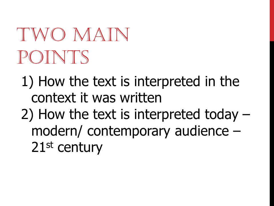 Two Main Points How the text is interpreted in the context it was written.
