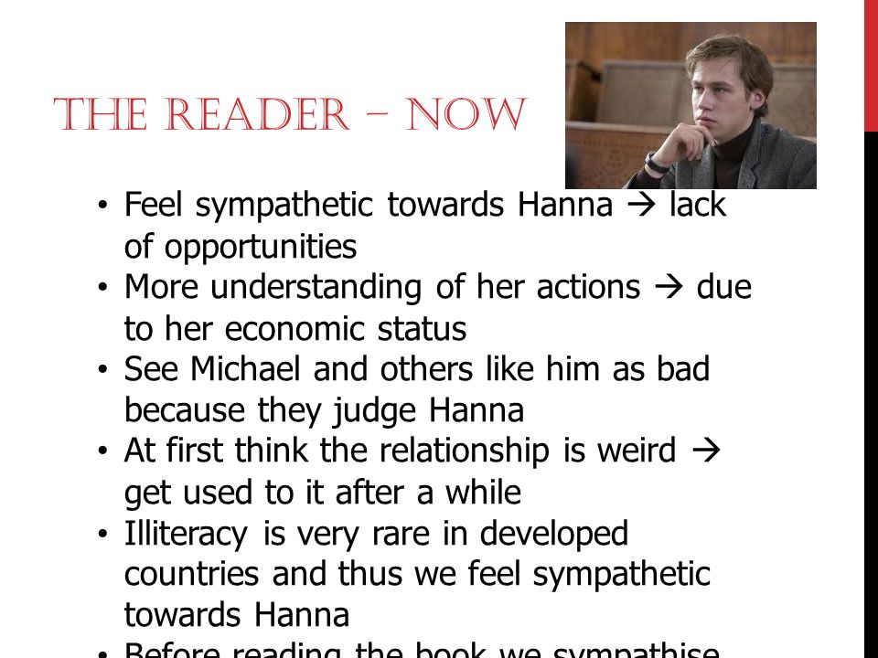 The Reader – Now Feel sympathetic towards Hanna  lack of opportunities. More understanding of her actions  due to her economic status.
