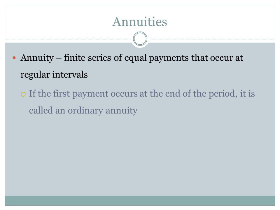Annuities Annuity – finite series of equal payments that occur at regular intervals.