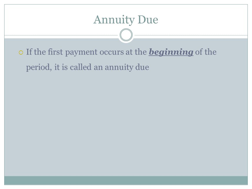 Annuity Due If the first payment occurs at the beginning of the period, it is called an annuity due