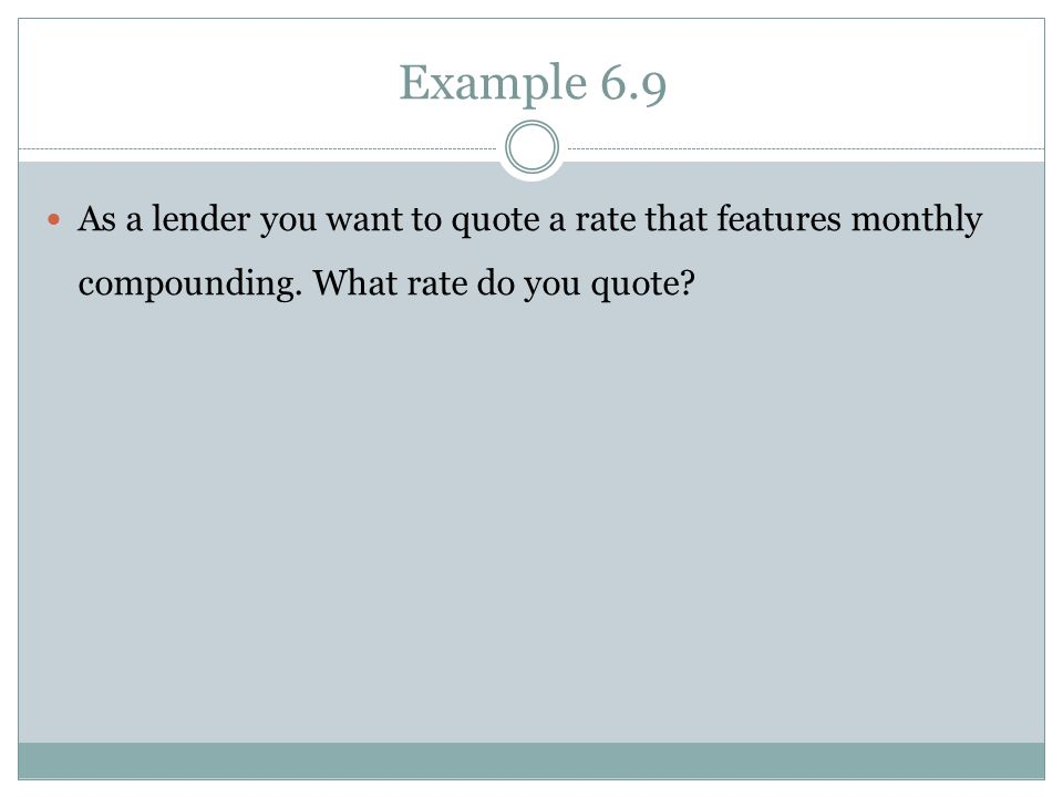 Example 6.9 As a lender you want to quote a rate that features monthly compounding.