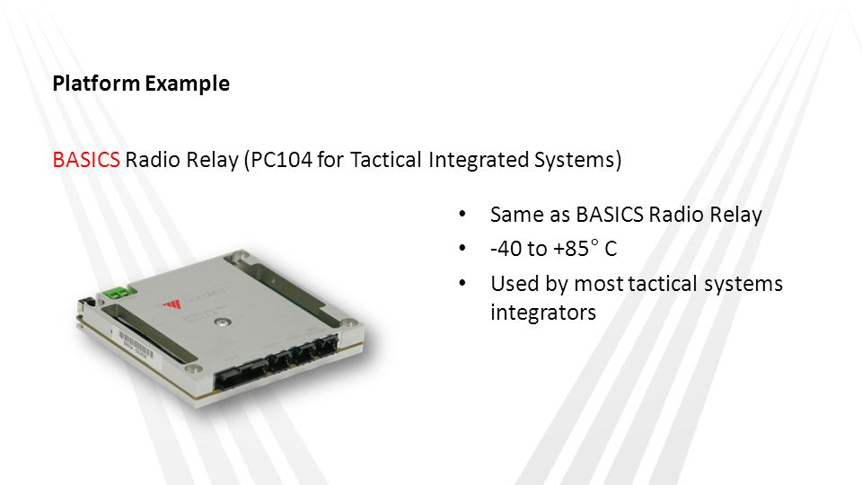 Platform Example BASICS Radio Relay (PC104 for Tactical Integrated Systems) Same as BASICS Radio Relay.