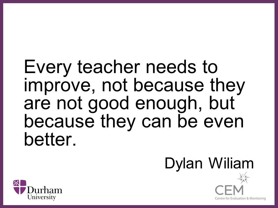 Every teacher needs to improve, not because they are not good enough, but because they can be even better.
