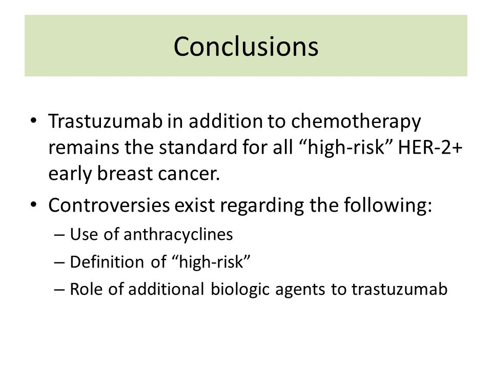 Conclusions Trastuzumab in addition to chemotherapy remains the standard for all high-risk HER-2+ early breast cancer.