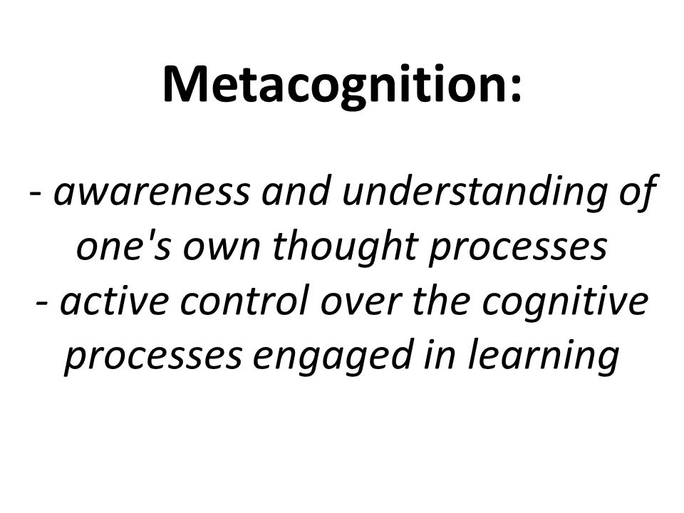 Metacognition: - awareness and understanding of one s own thought processes - active control over the cognitive processes engaged in learning