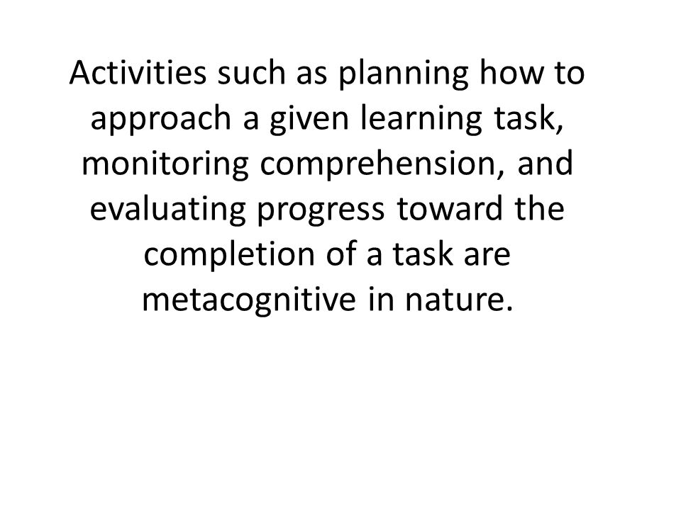 Activities such as planning how to approach a given learning task, monitoring comprehension, and evaluating progress toward the completion of a task are metacognitive in nature.