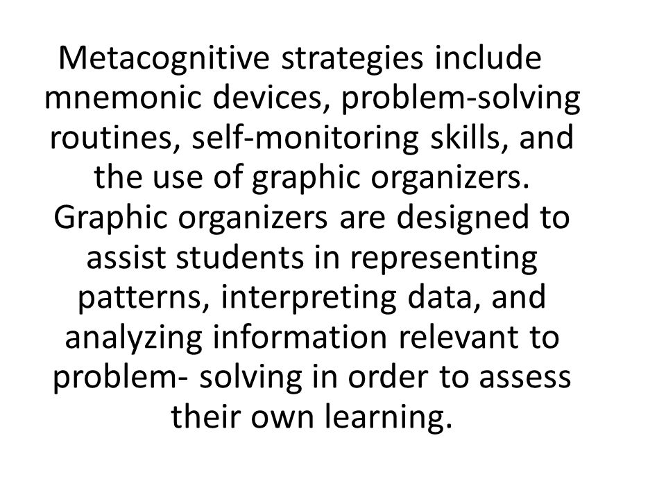 Metacognitive strategies include mnemonic devices, problem-solving routines, self-monitoring skills, and the use of graphic organizers.