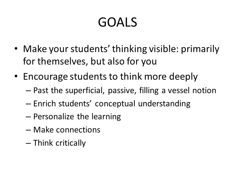 GOALS Make your students' thinking visible: primarily for themselves, but also for you. Encourage students to think more deeply.