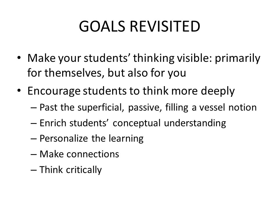 GOALS REVISITED Make your students' thinking visible: primarily for themselves, but also for you. Encourage students to think more deeply.