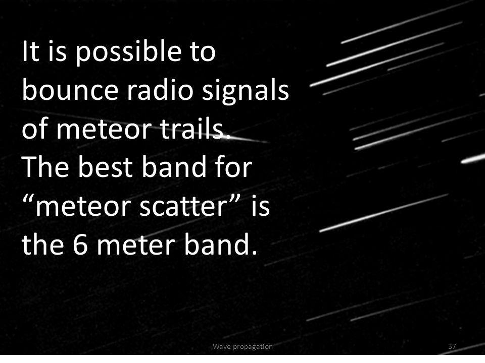 It is possible to bounce radio signals of meteor trails.