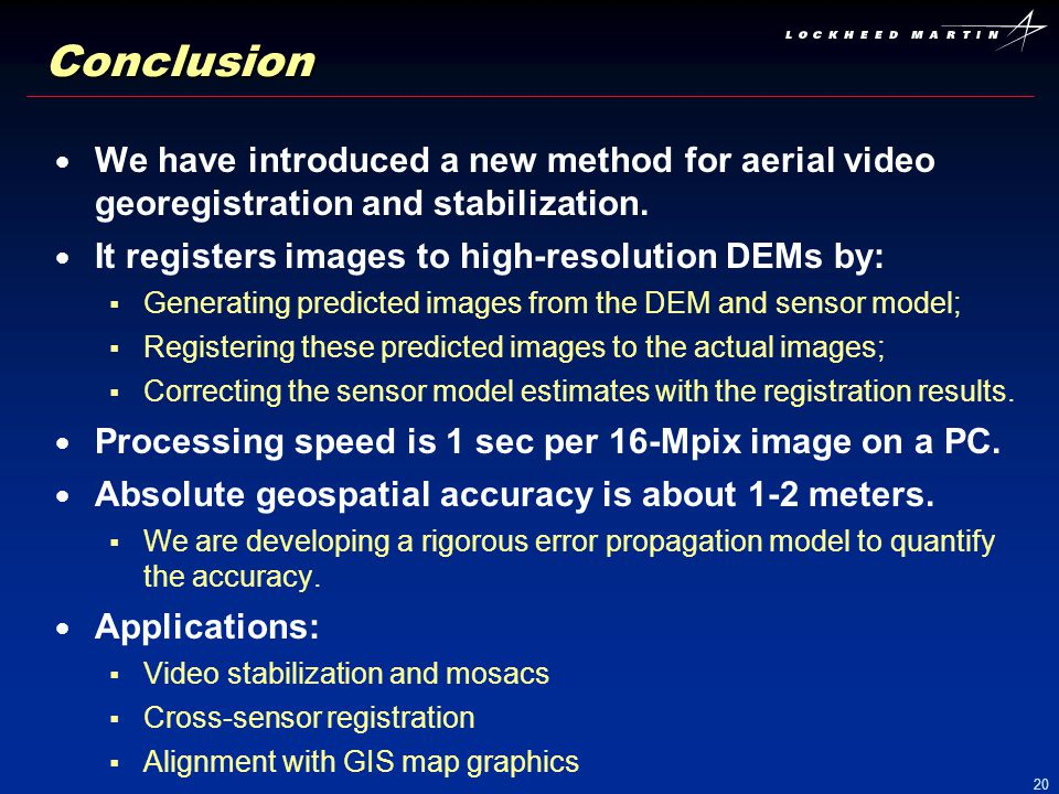 Conclusion We have introduced a new method for aerial video georegistration and stabilization. It registers images to high-resolution DEMs by: