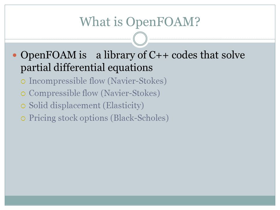 What is OpenFOAM OpenFOAM is a library of C++ codes that solve partial differential equations. Incompressible flow (Navier-Stokes)