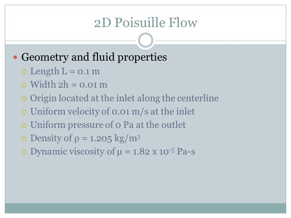 2D Poisuille Flow Geometry and fluid properties Length L = 0.1 m