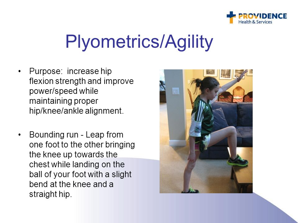 Plyometrics/Agility Purpose: increase hip flexion strength and improve power/speed while maintaining proper hip/knee/ankle alignment.
