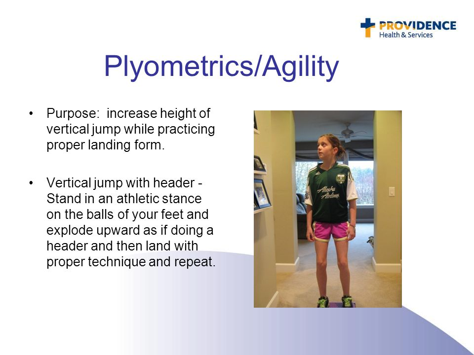 Plyometrics/Agility Purpose: increase height of vertical jump while practicing proper landing form.