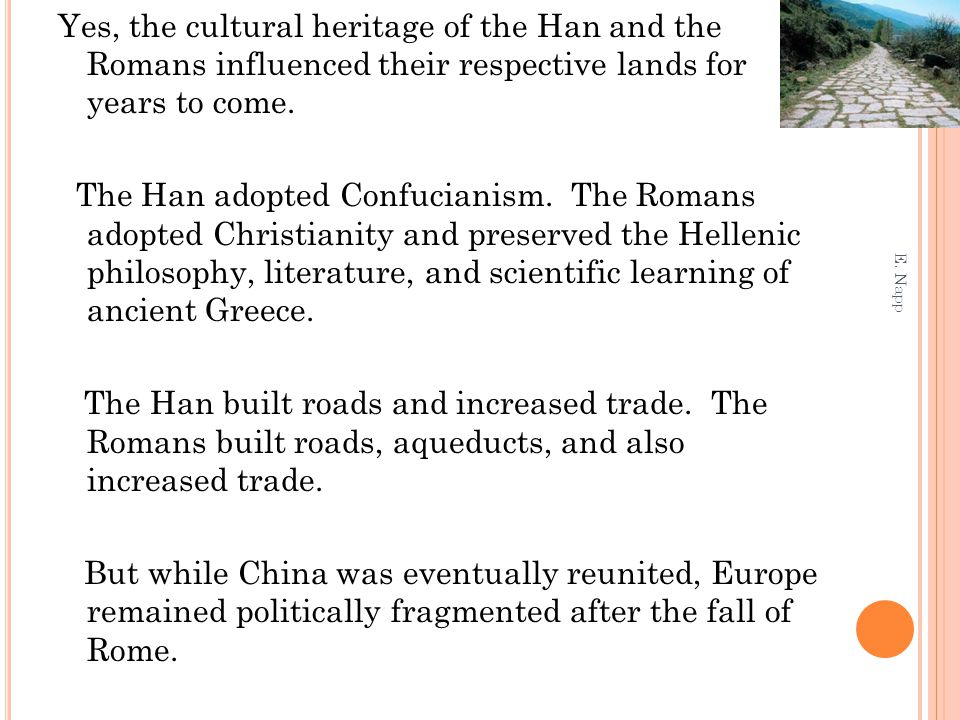 Yes, the cultural heritage of the Han and the Romans influenced their respective lands for years to come. The Han adopted Confucianism. The Romans adopted Christianity and preserved the Hellenic philosophy, literature, and scientific learning of ancient Greece. The Han built roads and increased trade. The Romans built roads, aqueducts, and also increased trade. But while China was eventually reunited, Europe remained politically fragmented after the fall of Rome.