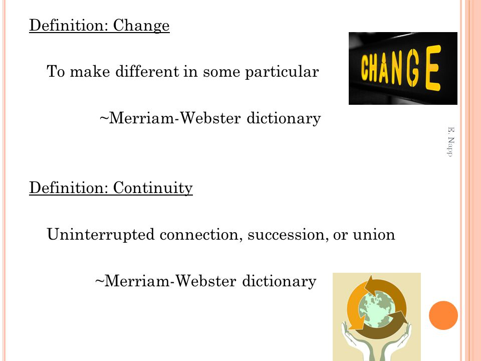 Definition: Change To make different in some particular ~Merriam-Webster dictionary Definition: Continuity Uninterrupted connection, succession, or union