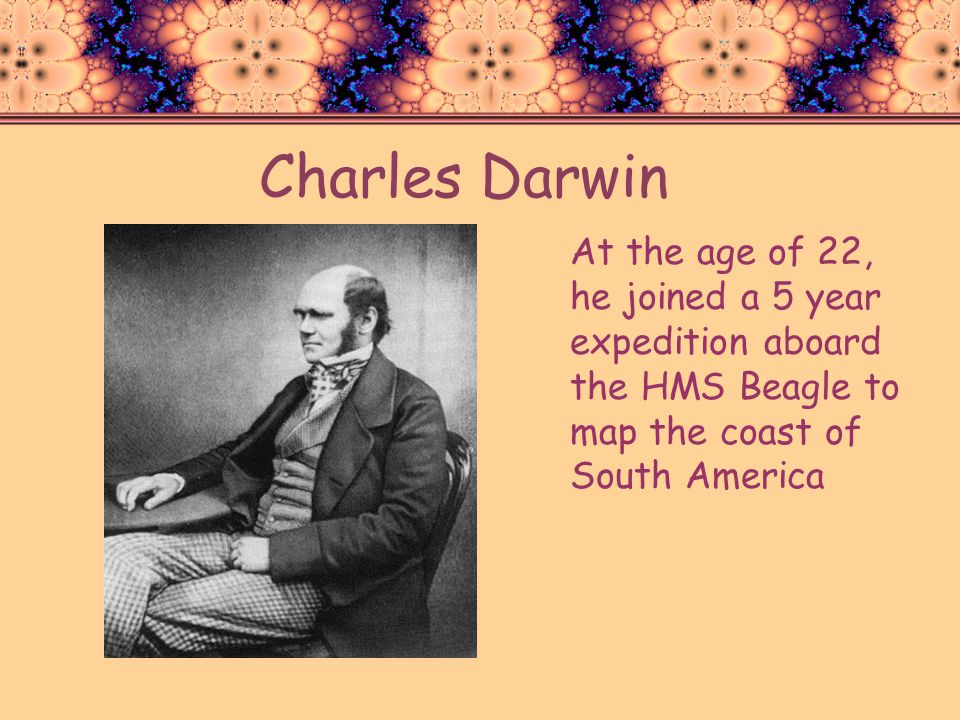 Charles Darwin At the age of 22, he joined a 5 year expedition aboard the HMS Beagle to map the coast of South America.