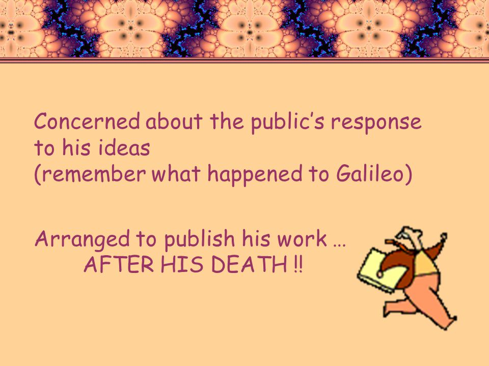 Concerned about the public's response to his ideas (remember what happened to Galileo)
