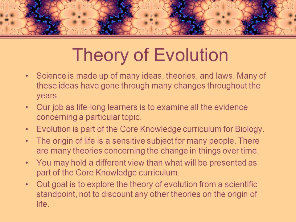 Theory of Evolution Science is made up of many ideas, theories, and laws. Many of these ideas have gone through many changes throughout the years.