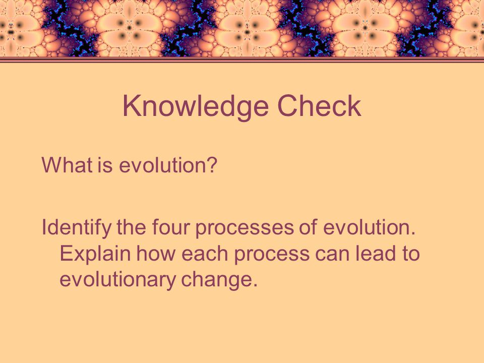 Knowledge Check What is evolution. Identify the four processes of evolution.