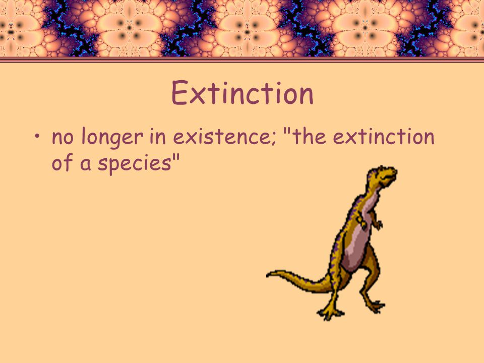 Extinction no longer in existence; the extinction of a species