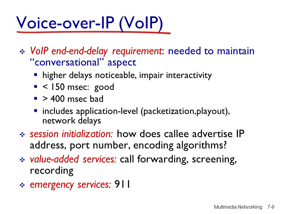 Voice-over-IP (VoIP) VoIP end-end-delay requirement: needed to maintain conversational aspect. higher delays noticeable, impair interactivity.