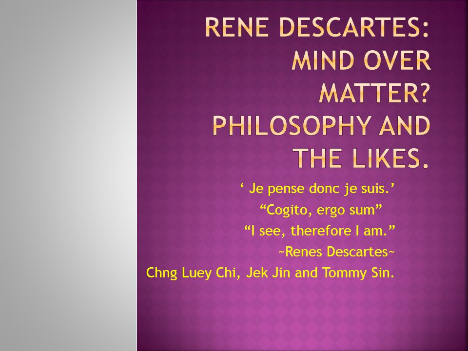 Rene Descartes: Mind over MATTER Philosophy and the likes.