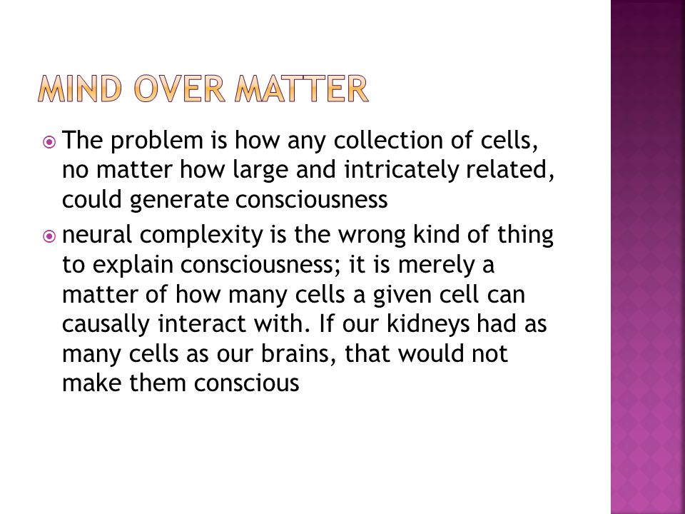 MIND OVER MATTER The problem is how any collection of cells, no matter how large and intricately related, could generate consciousness.